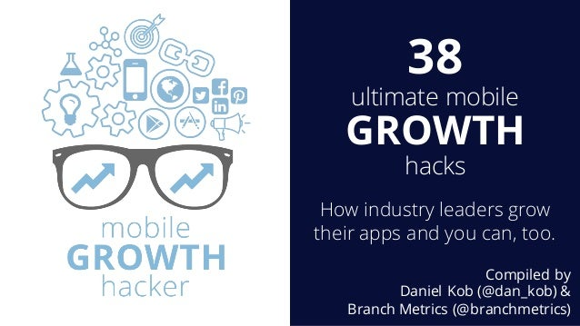 38 ultimate mobile GROWTH hacks How industry leaders grow their apps and you can, too. Compiled by Daniel Kob (@dan_kob) &...