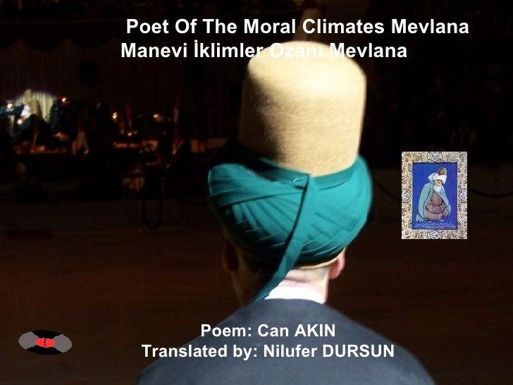 Poet Of The Moral Climates Mevlana  Manevi İklimler Ozanı Mevlana  Poem: Can AKIN  Translated by: Nilufer DURSUN