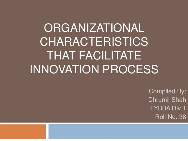 ORGANIZATIONAL CHARACTERISTICS THAT FACILITATE INNOVATION PROCESS Compiled By: Dhrumil Shah TYBBA Div 1 Roll No. 38