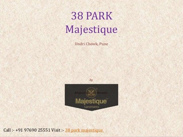 by Majestique Landmarks 38 PARK Majestique Undri Chowk, Pune Call :- +91 97690 25551 Visit :- 38 park majestique