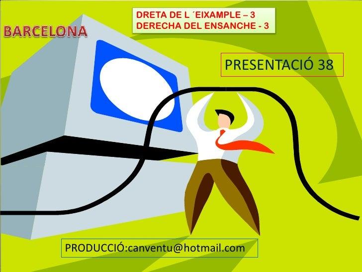 BARCELONA<br />DRETA DE L ´EIXAMPLE – 3<br />DERECHA DEL ENSANCHE - 3<br />PRESENTACIÓ 38<br />PRODUCCIÓ:canventu@hotmai...