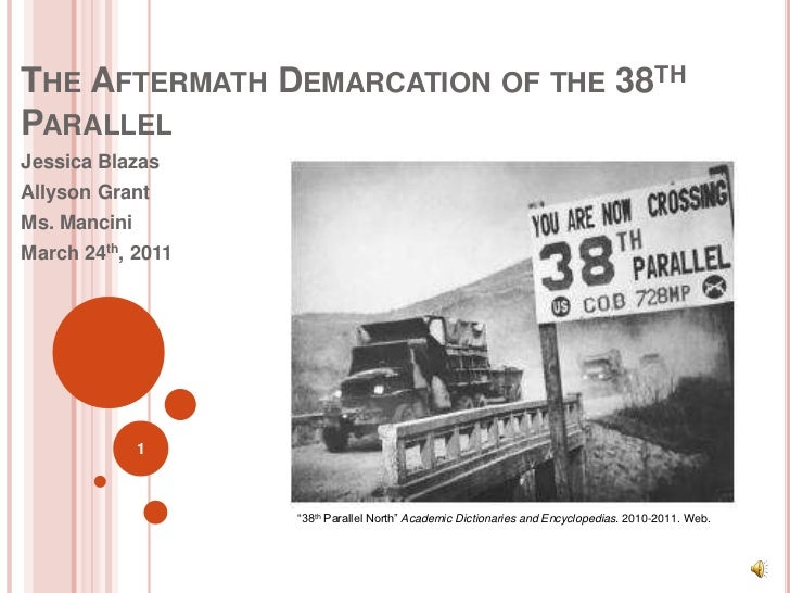 THE AFTERMATH DEMARCATION OF THE 38THPARALLELJessica BlazasAllyson GrantMs. ManciniMarch 24th, 2011              1        ...