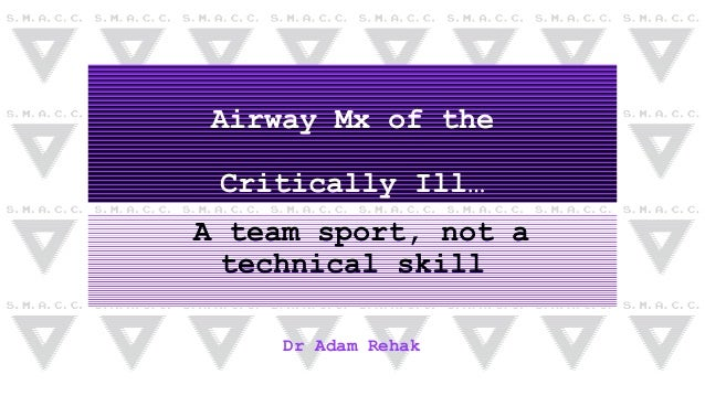 Airway Mx of the Critically Ill… A team sport, not a technical skill Dr Adam Rehak