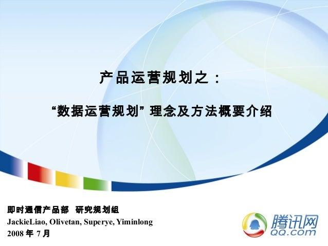 """产品运营规划之: """"数据运营规划"""" 理念及方法概要介绍 即时通信产品部 研究规划组 JackieLiao, Olivetan, Superye, Yiminlong 2008 年 7 月"""