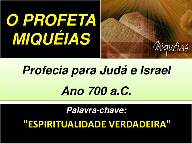 """Palavra-chave: """"ESPIRITUALIDADE VERDADEIRA"""" Profecia para Judá e Israel Ano 700 a.C. O PROFETA MIQUÉIAS"""