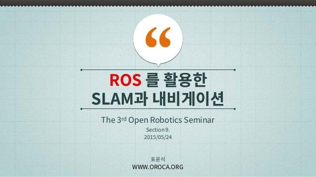 ROS 를 활용한 SLAM과 내비게이션 The 3rd Open Robotics Seminar 표윤석 WWW.OROCA.ORG Section 9. 2015/05/24