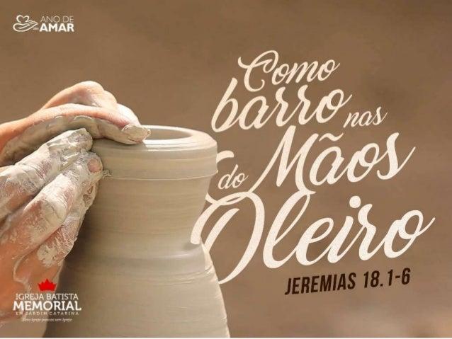 """""""Esta é a palavra que veio a Jeremias da parte do Senhor: vá à casa do oleiro, e ali você ouvirá a minha mensagem. Então f..."""