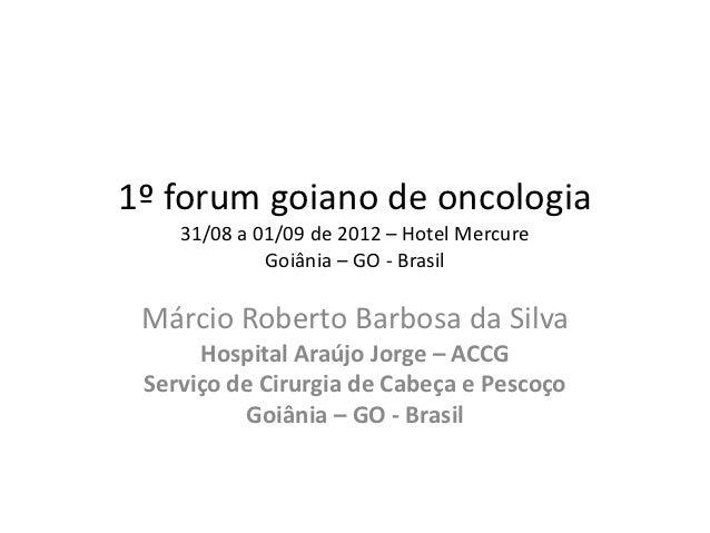1º forum goiano de oncologia    31/08 a 01/09 de 2012 – Hotel Mercure             Goiânia – GO - Brasil Márcio Roberto Bar...