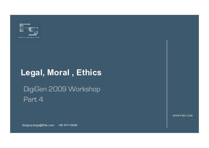 Legal, Moral , EthicsDigiGen 2009 WorkshopPart 4                                         WWW.F5DC.COMGregory.birge@f5dc.co...