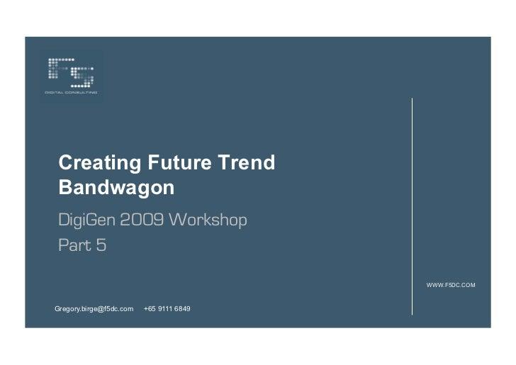 Creating Future TrendBandwagonDigiGen 2009 WorkshopPart 5                                         WWW.F5DC.COMGregory.birg...