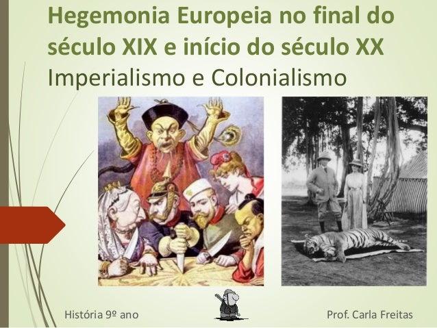 Hegemonia Europeia no final do  século XIX e início do século XX  Imperialismo e Colonialismo  História 9º ano Prof. Carla...