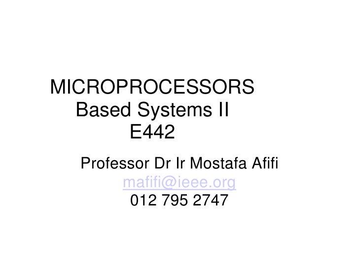 MICROPROCESSORS   Based Systems II        E442   Professor Dr Ir Mostafa Afifi        mafifi@ieee.org         012 795 2747
