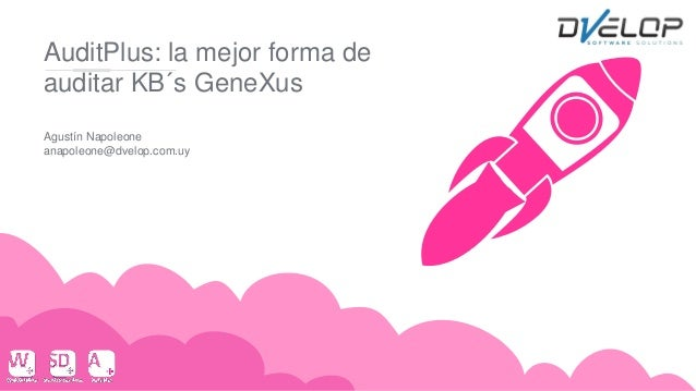 AuditPlus: la mejor forma de auditar KB´s GeneXus Agustín Napoleone anapoleone@dvelop.com.uy