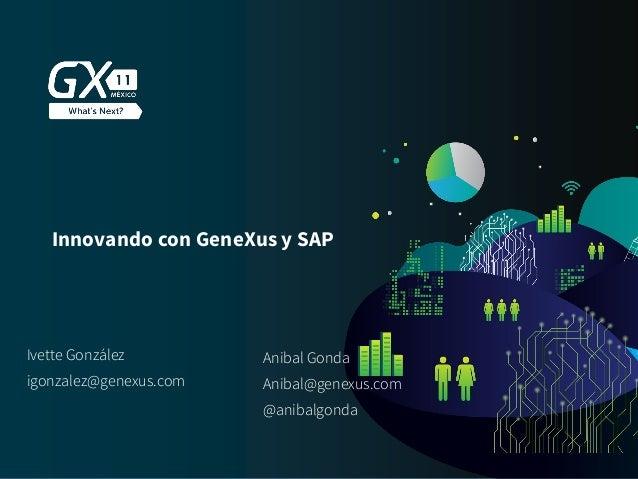 #GX24 Innovando con GeneXus y SAP Ivette González igonzalez@genexus.com Anibal Gonda @anibalgonda Anibal@genexus.com