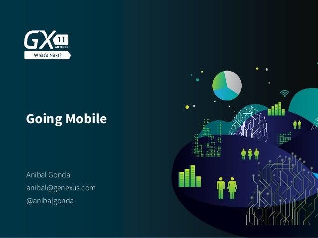 #GX24 Going Mobile Anibal Gonda @anibalgonda anibal@genexus.com