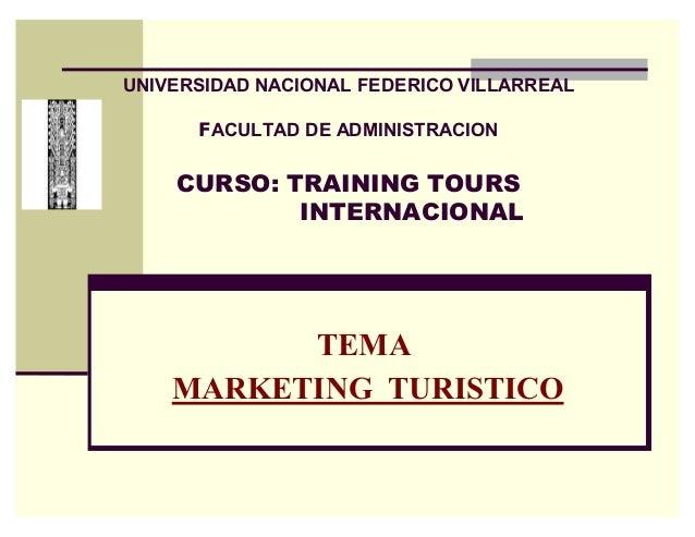 UNIVERSIDAD NACIONAL FEDERICO VILLARREAL  )ACULTAD DE ADMINISTRACION  CURSO: TRAINING TOURS INTERNACIONAL  TEMA MARKETING ...