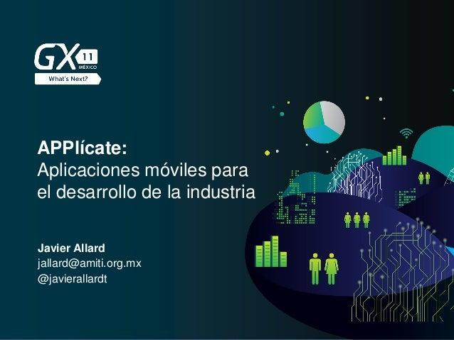 APPlícate: Aplicaciones móviles para el desarrollo de la industria Javier Allard jallard@amiti.org.mx @javierallardt