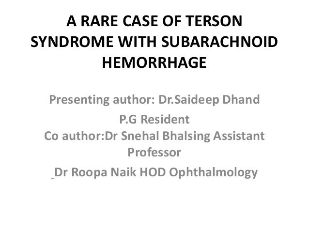 A RARE CASE OF TERSON SYNDROME WITH SUBARACHNOID HEMORRHAGE Presenting author: Dr.Saideep Dhand P.G Resident Co author:Dr ...