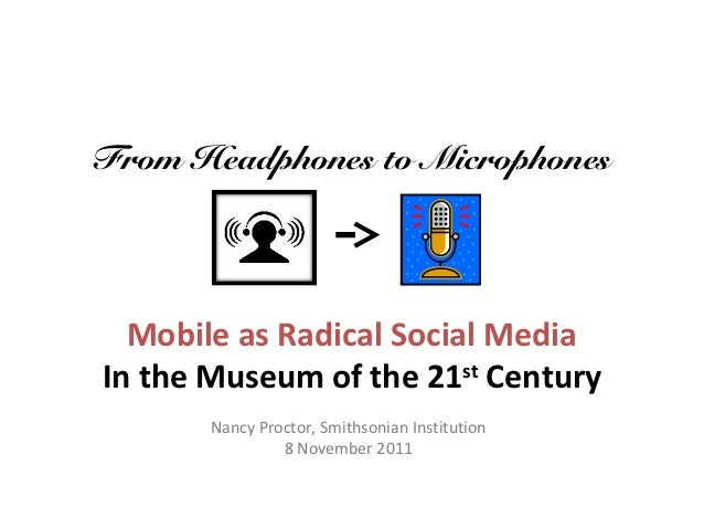 From Headphones to Microphones  Mobile as Radical Social MediaIn the Museum of the 21st Century       Nancy Proctor, Smith...