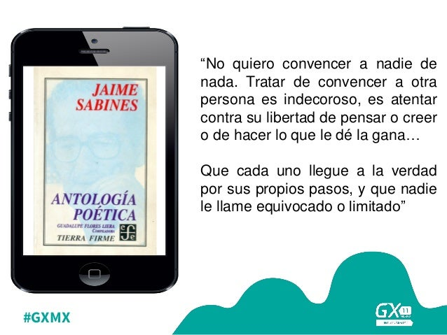 """#GXMX """"No quiero convencer a nadie de nada. Tratar de convencer a otra persona es indecoroso, es atentar contra su liberta..."""