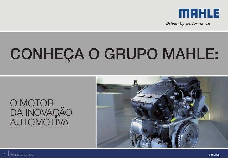 Conheça o grupo MahLe:    O MOTOR    DA INOVAÇÃO    AUTOMOTIVA1    MAHLE Metal Leve S.A.   © MAHLE