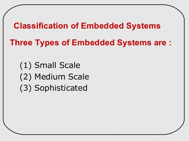 Classification of Embedded SystemsThree Types of Embedded Systems are :(1) Small Scale(2) Medium Scale(3) Sophisticated