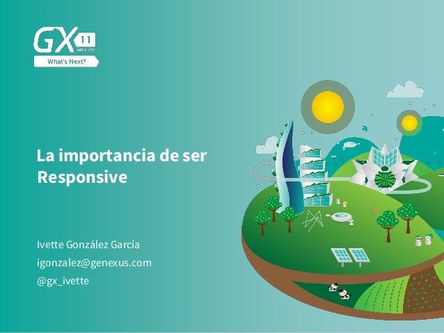 #GX24 La importancia de ser Responsive Ivette González García @gx_ivette igonzalez@genexus.com