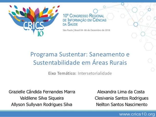 Programa Sustentar: Saneamento e Sustentabilidade em �reas Rurais Eixo Tem�tico: Intersetorialidade Grazielle C�ndida Fern...