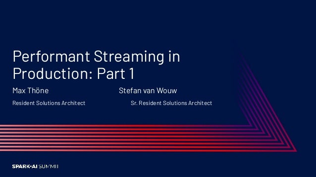 Performant Streaming in Production: Part 1 Max Thöne Stefan van Wouw Resident Solutions Architect Sr. Resident Solutions A...