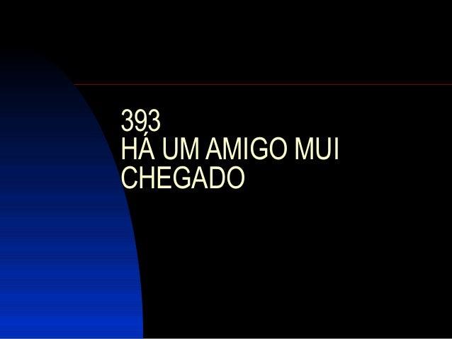 393 HÁ UM AMIGO MUI CHEGADO