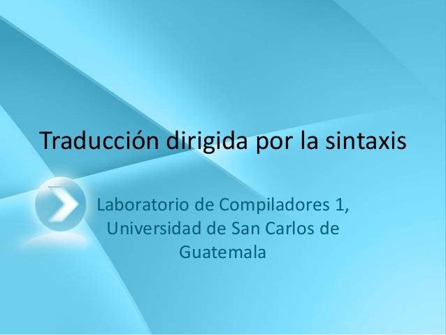 Traducción dirigida por la sintaxis     Laboratorio de Compiladores 1,      Universidad de San Carlos de               Gua...