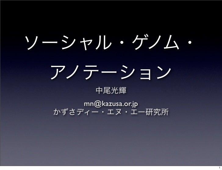 ソーシャル・ゲノム・ アノテーション 中尾光輝 mn@kazusa.or.jp かずさディー・エヌ・エー研究所 1