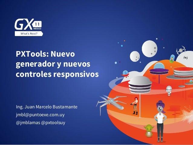 PXTools: Nuevo generador y nuevos controles responsivos Ing. Juan Marcelo Bustamante @jmblamas @pxtoolsuy jmbl@puntoexe.co...