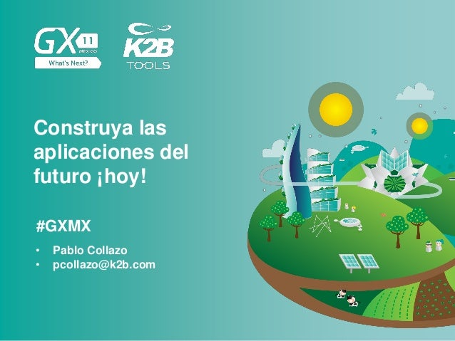 #GXMX Construya las aplicaciones del futuro ¡hoy! • Pablo Collazo • pcollazo@k2b.com