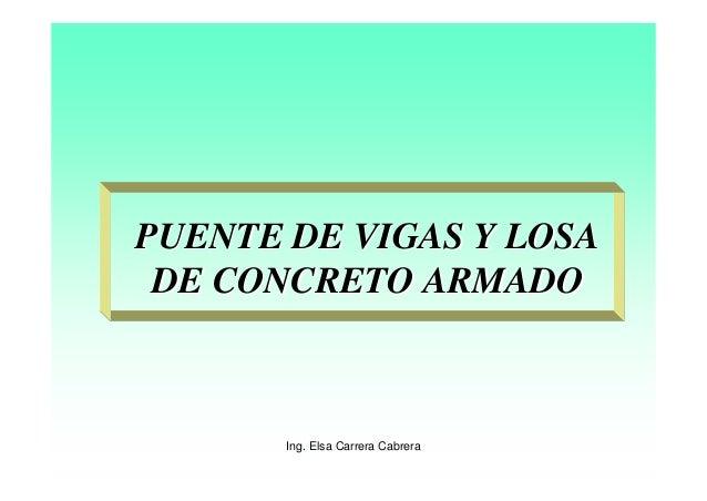 Ing. Elsa Carrera CabreraPUENTE DE VIGAS Y LOSAPUENTE DE VIGAS Y LOSADE CONCRETO ARMADODE CONCRETO ARMADO