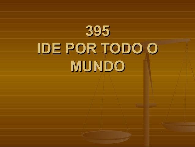 395395 IDE POR TODO OIDE POR TODO O MUNDOMUNDO