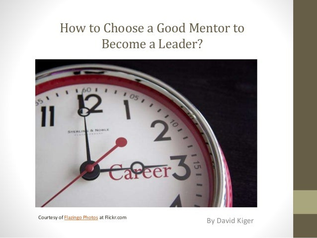 How to Choose a Good Mentor to Become a Leader? By David Kiger Courtesy of Flazingo Photos at Flickr.com