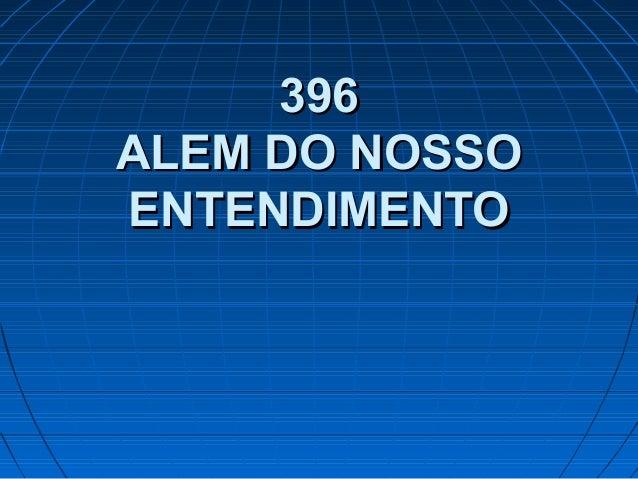 396396 ALEM DO NOSSOALEM DO NOSSO ENTENDIMENTOENTENDIMENTO