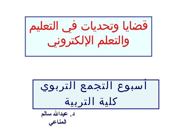 قضايا وتحديات في التعليم    والتعلم اللكتروني  أسبوع التجمع التربوي      كلية التربية  د. عبدال سالم     المناعي