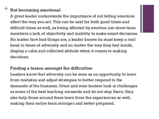 + Not becoming emotional A great leader understands the importance of not letting emotions affect the way you act. This ca...