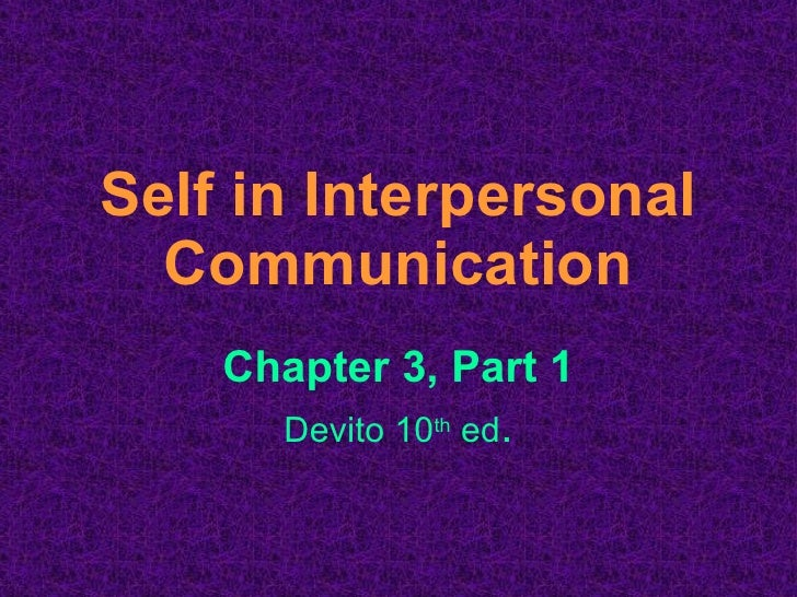 Self in Interpersonal Communication Chapter 3, Part 1 Devito 10 th  ed .