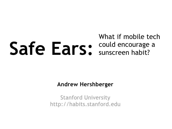 Safe Ears: What if mobile tech could encourage a sunscreen habit? Andrew Hershberger Stanford University http://habits.sta...