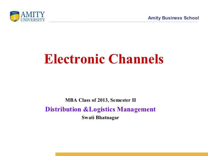 Amity Business SchoolElectronic Channels      MBA Class of 2013, Semester IIDistribution &Logistics Management            ...