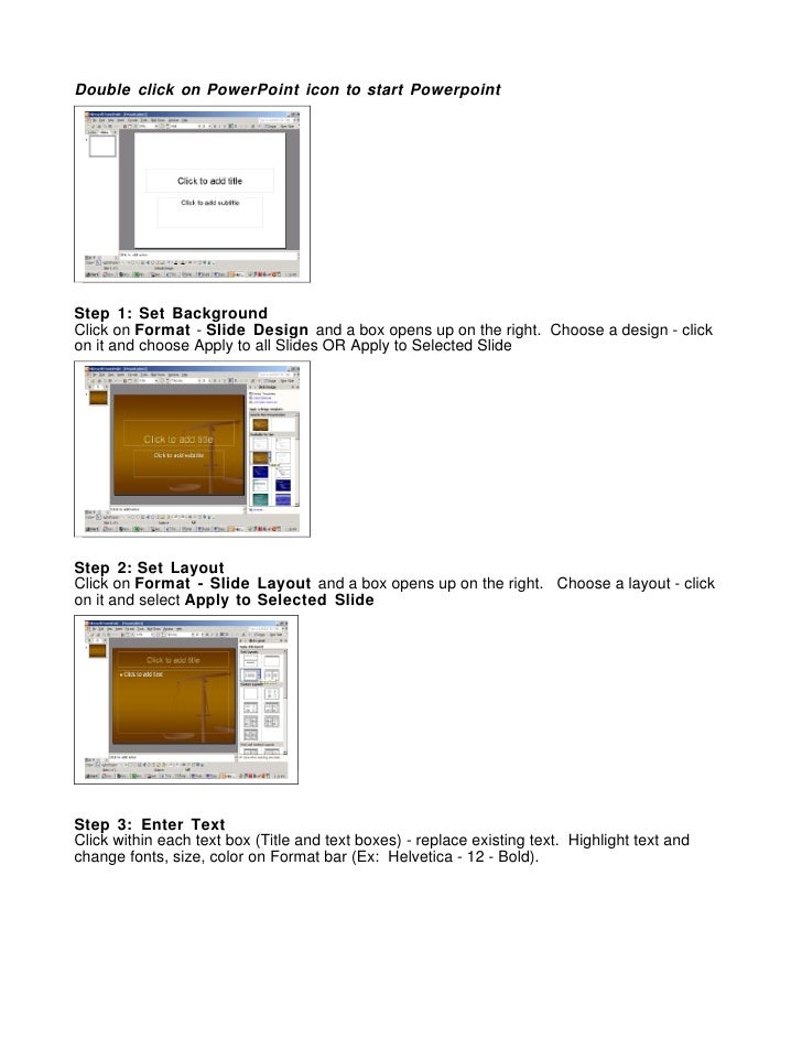 Double click on PowerPoint icon to start Powerpoint     Step 1: Set Background Click on Format - Slide Design and a box op...