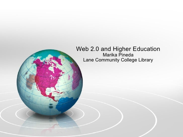 Web 2.0 and Higher Education Marika Pineda Lane Community College Library