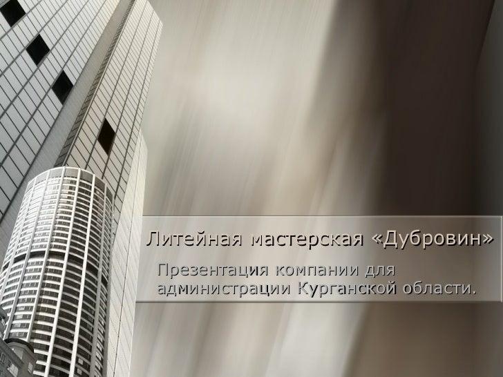 Литейная мастерская «Дубровин» Презентация компании для администрации Курганской области.