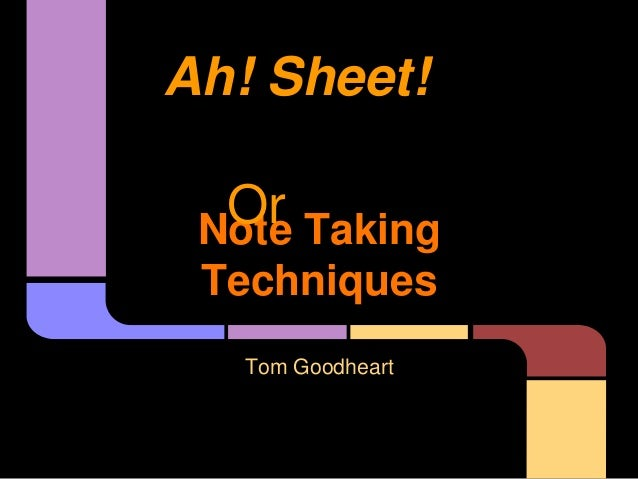 Note Taking Techniques Tom Goodheart Ah! Sheet! Or