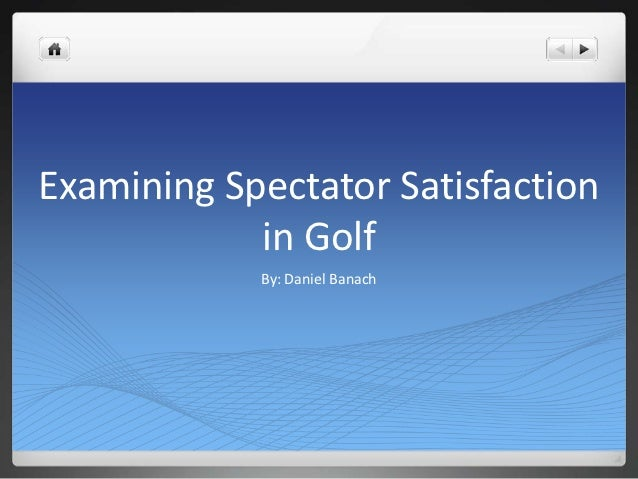 Examining Spectator Satisfaction            in Golf            By: Daniel Banach