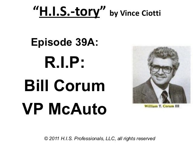 """H.I.S.-tory"" by Vince Ciotti© 2011 H.I.S. Professionals, LLC, all rights reservedEpisode 39A:R.I.P:Bill CorumVP McAuto"