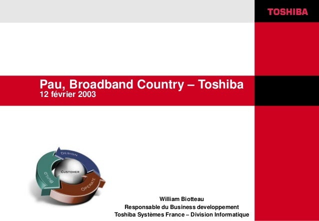 Pau, Broadband Country – Toshiba 12 février 2003 William Biotteau Responsable du Business developpement Toshiba Systèmes F...